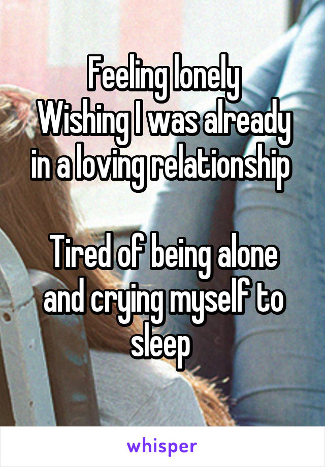 Feeling lonely Wishing I was already in a loving relationship   Tired of being alone and crying myself to sleep