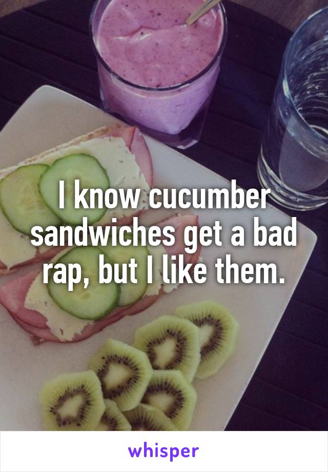 I know cucumber sandwiches get a bad rap, but I like them.