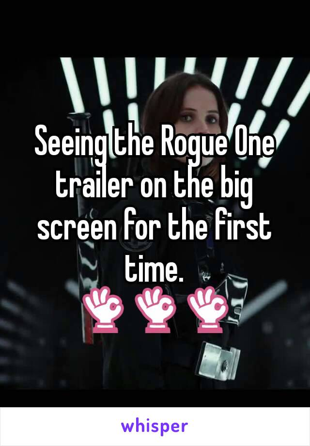 Seeing the Rogue One trailer on the big screen for the first time. 👌👌👌