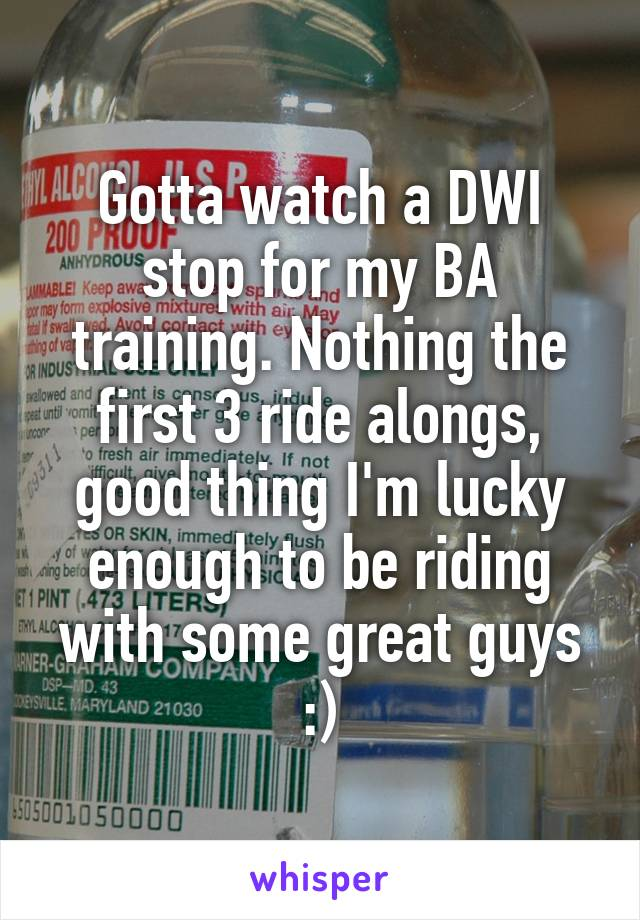 Gotta watch a DWI stop for my BA training. Nothing the first 3 ride alongs, good thing I'm lucky enough to be riding with some great guys :)