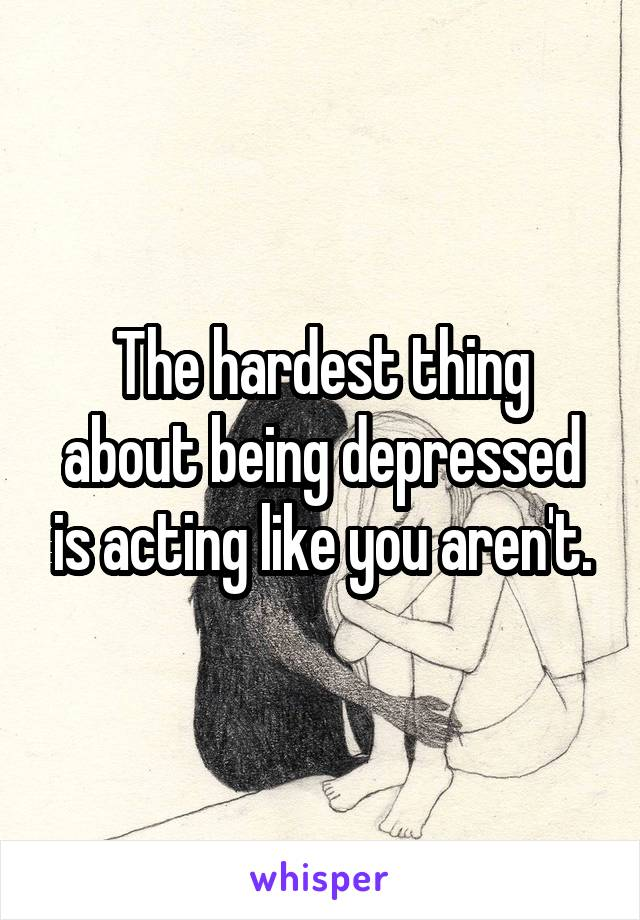 The hardest thing about being depressed is acting like you aren't.