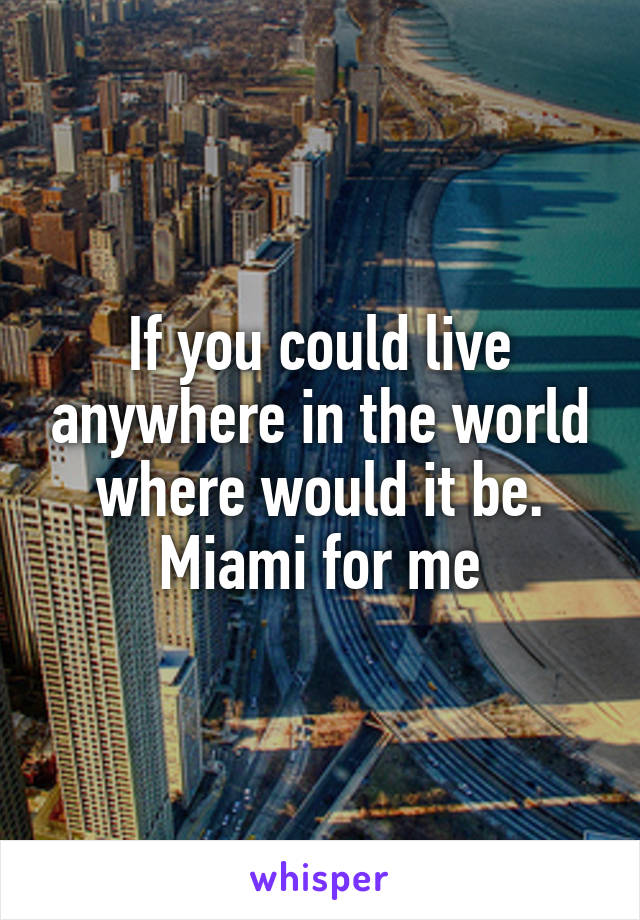 If you could live anywhere in the world where would it be. Miami for me