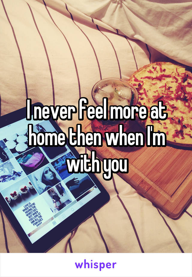 I never feel more at home then when I'm with you