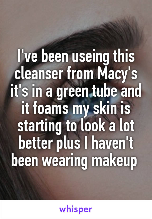I've been useing this cleanser from Macy's it's in a green tube and it foams my skin is starting to look a lot better plus I haven't been wearing makeup