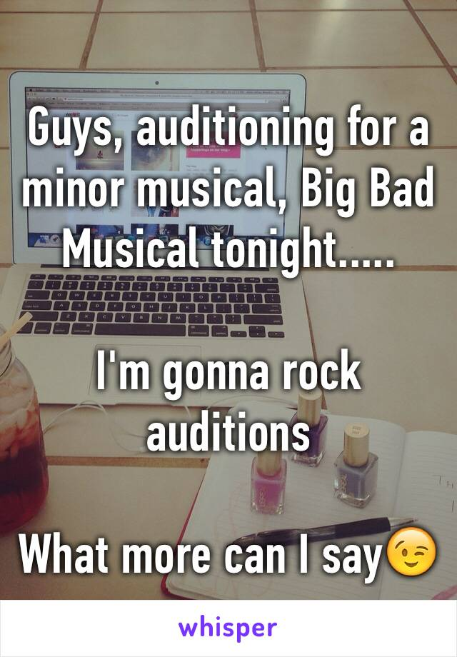Guys, auditioning for a minor musical, Big Bad Musical tonight.....  I'm gonna rock auditions  What more can I say😉
