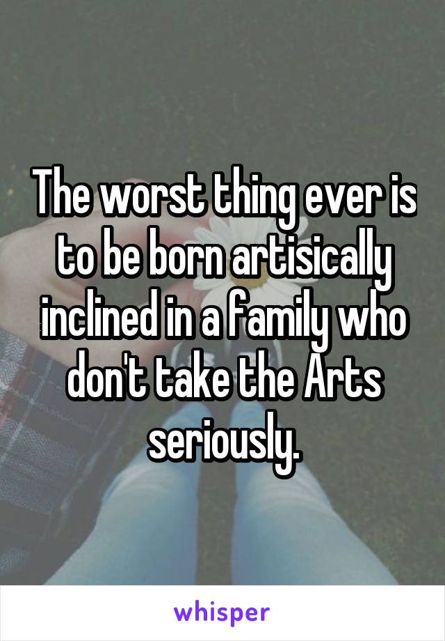 The worst thing ever is to be born artisically inclined in a family who don't take the Arts seriously.