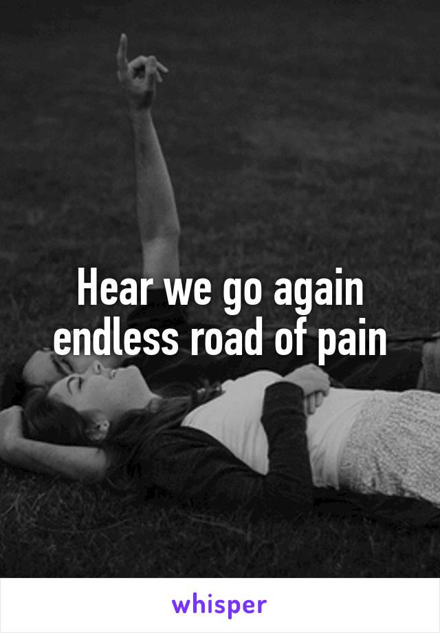 Hear we go again endless road of pain