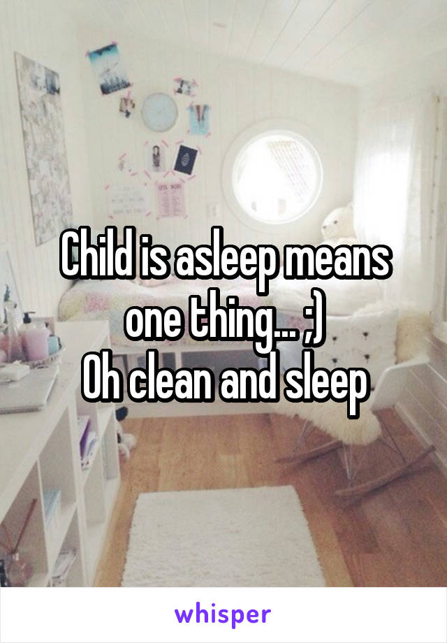 Child is asleep means one thing... ;) Oh clean and sleep