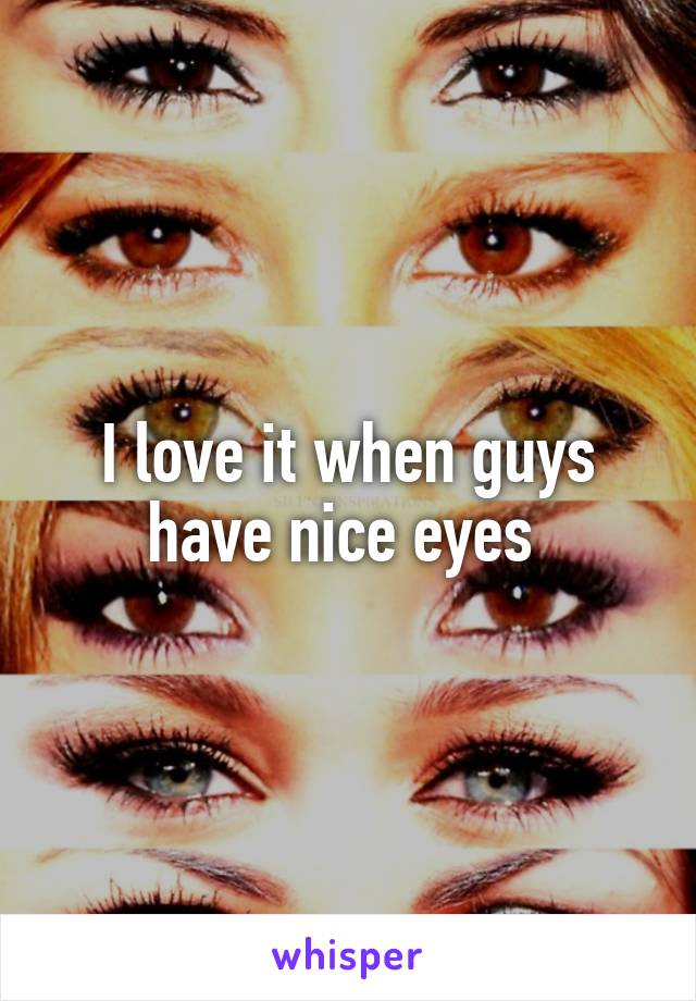 I love it when guys have nice eyes