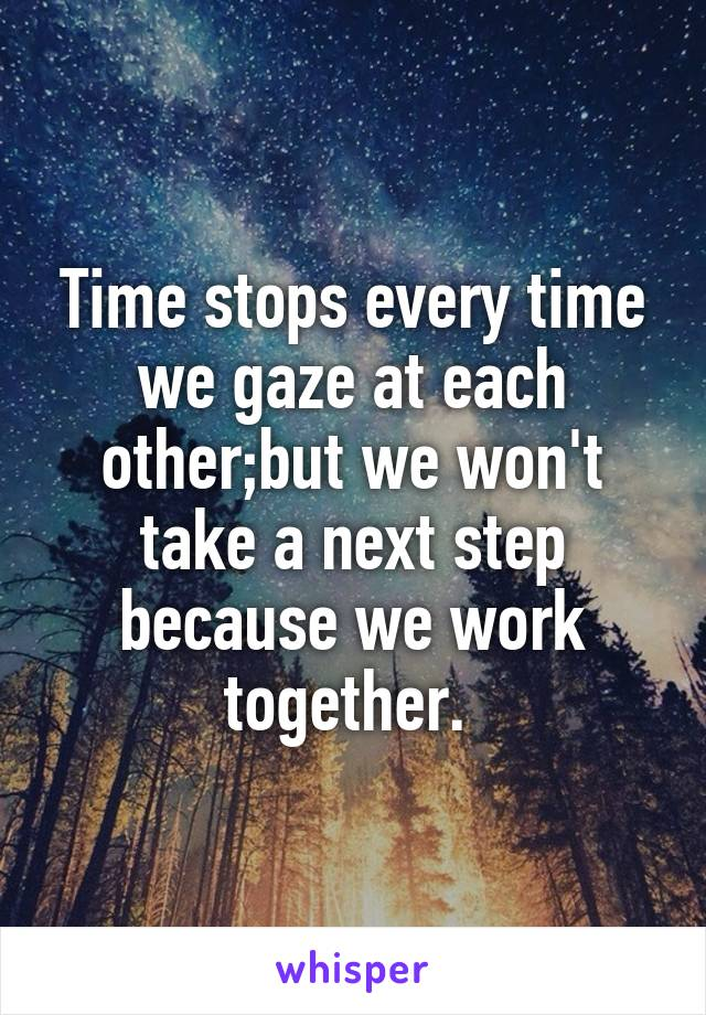 Time stops every time we gaze at each other;but we won't take a next step because we work together.