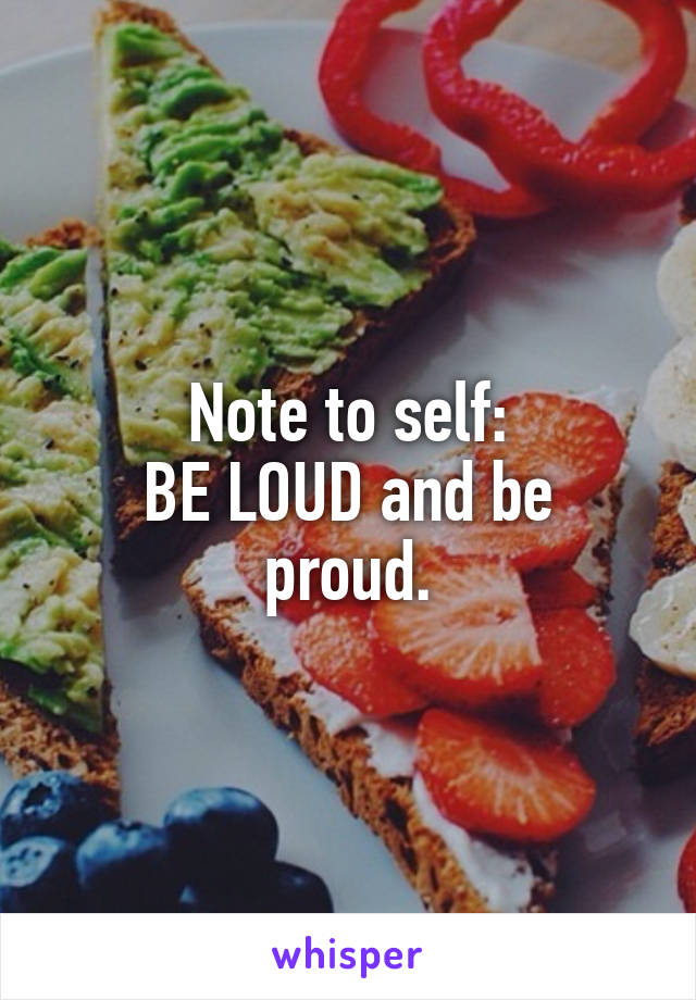 Note to self: BE LOUD and be proud.