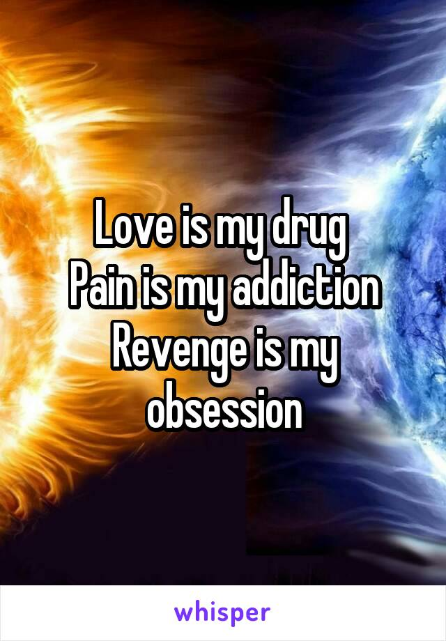 Love is my drug  Pain is my addiction Revenge is my obsession