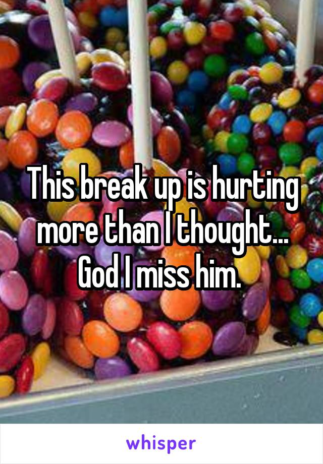 This break up is hurting more than I thought... God I miss him.
