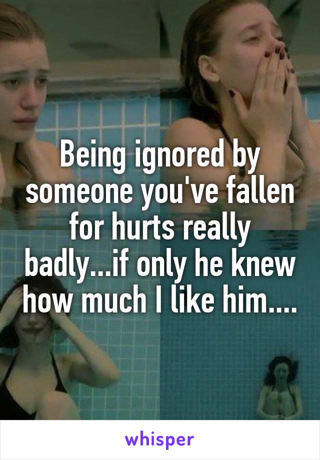 Being ignored by someone you've fallen for hurts really badly...if only he knew how much I like him....