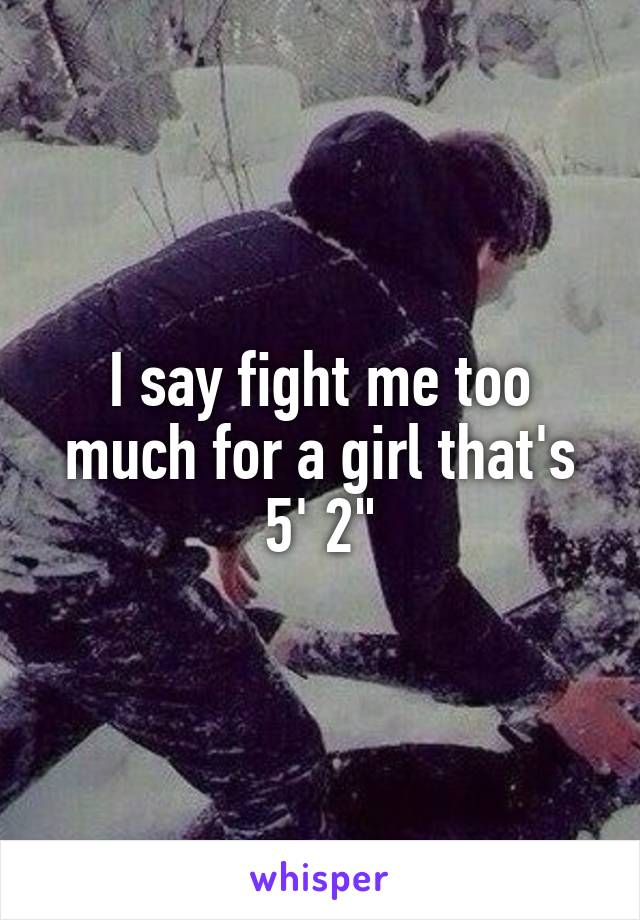 """I say fight me too much for a girl that's 5' 2"""""""
