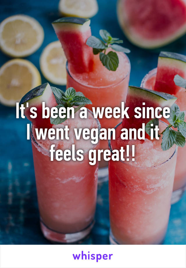 It's been a week since I went vegan and it feels great!!