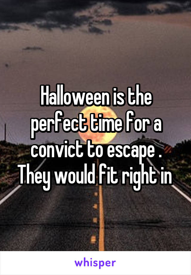 Halloween is the perfect time for a convict to escape . They would fit right in