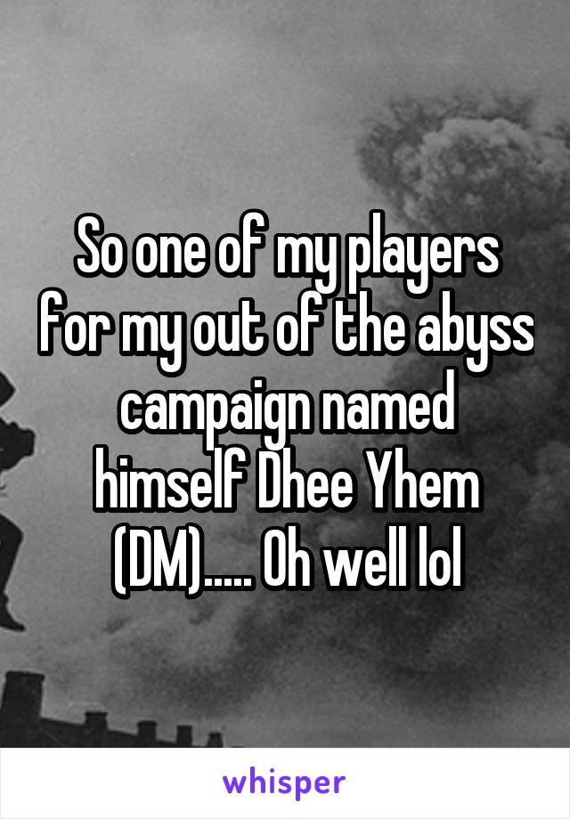 So one of my players for my out of the abyss campaign named himself Dhee Yhem (DM)..... Oh well lol