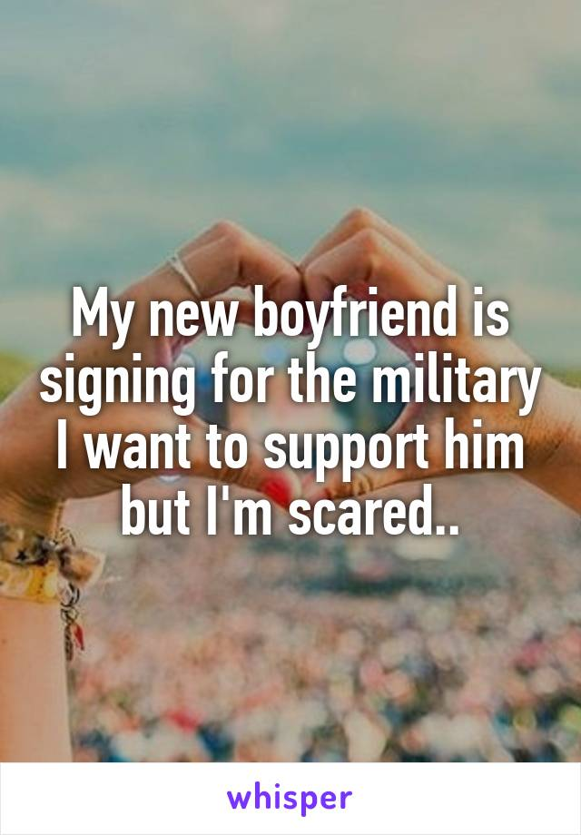 My new boyfriend is signing for the military I want to support him but I'm scared..