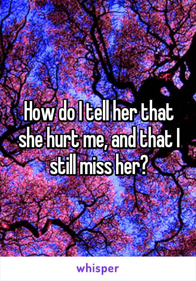 How do I tell her that she hurt me, and that I still miss her?