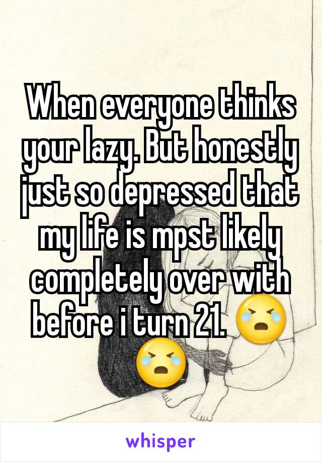 When everyone thinks your lazy. But honestly just so depressed that my life is mpst likely completely over with before i turn 21. 😭😭