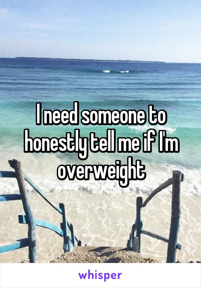 I need someone to honestly tell me if I'm overweight