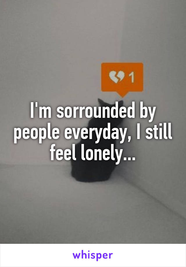 I'm sorrounded by people everyday, I still feel lonely...
