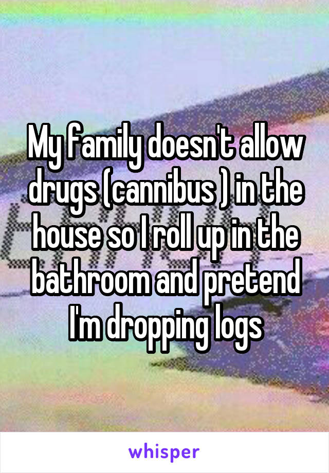 My family doesn't allow drugs (cannibus ) in the house so I roll up in the bathroom and pretend I'm dropping logs