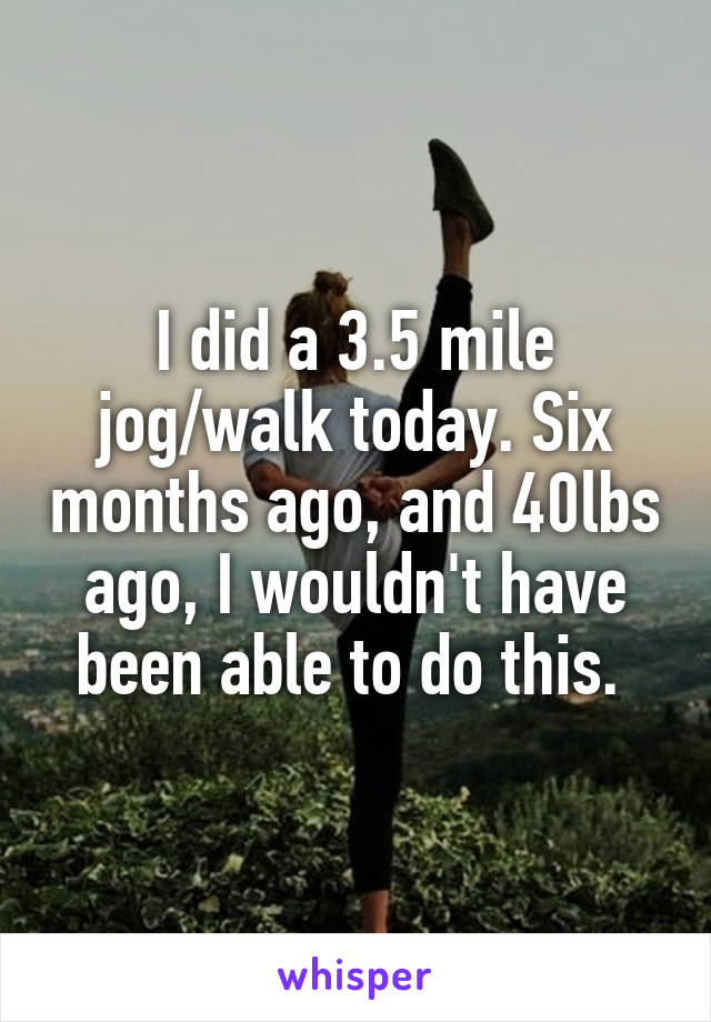 I did a 3.5 mile jog/walk today. Six months ago, and 40lbs ago, I wouldn't have been able to do this.