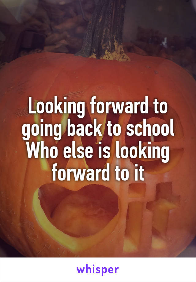 Looking forward to going back to school Who else is looking forward to it
