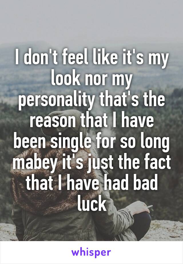 I don't feel like it's my look nor my personality that's the reason that I have been single for so long mabey it's just the fact that I have had bad luck