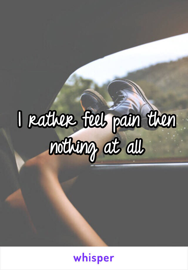 I rather feel pain then nothing at all