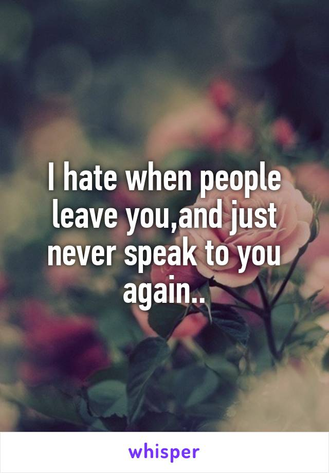 I hate when people leave you,and just never speak to you again..