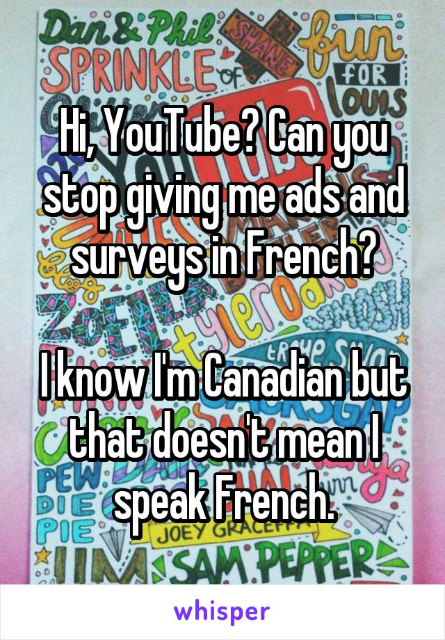 Hi, YouTube? Can you stop giving me ads and surveys in French?  I know I'm Canadian but that doesn't mean I speak French.