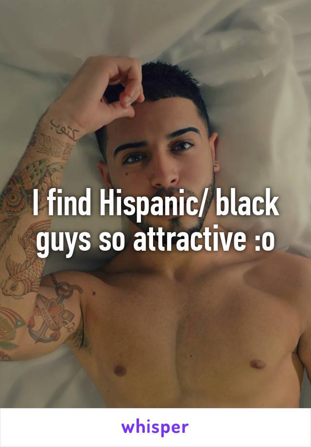 I find Hispanic/ black guys so attractive :o