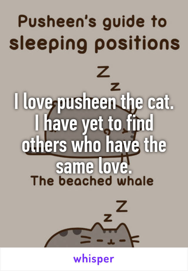 I love pusheen the cat. I have yet to find others who have the same love.