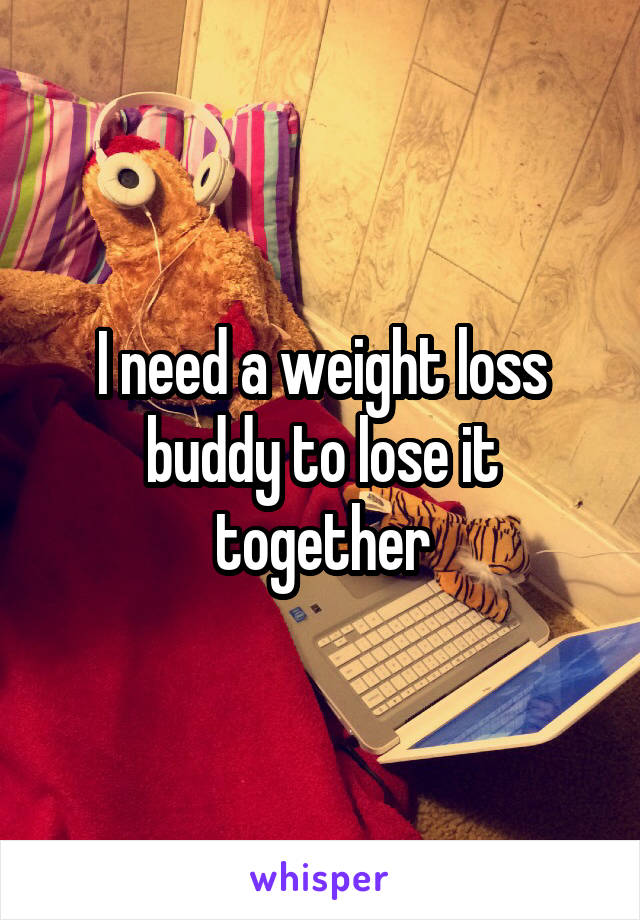 I need a weight loss buddy to lose it together