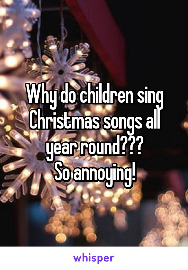 Why do children sing Christmas songs all year round??? So annoying!