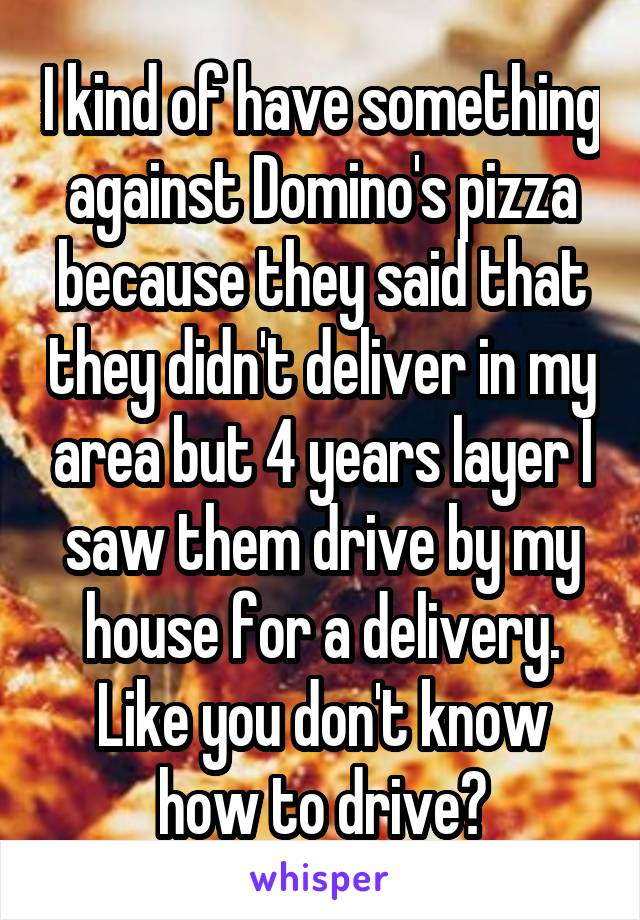 I kind of have something against Domino's pizza because they said that they didn't deliver in my area but 4 years layer I saw them drive by my house for a delivery. Like you don't know how to drive?