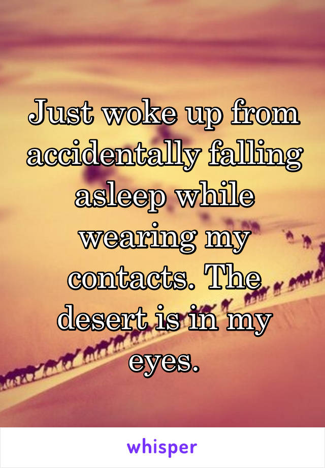 Just woke up from accidentally falling asleep while wearing my contacts. The desert is in my eyes.