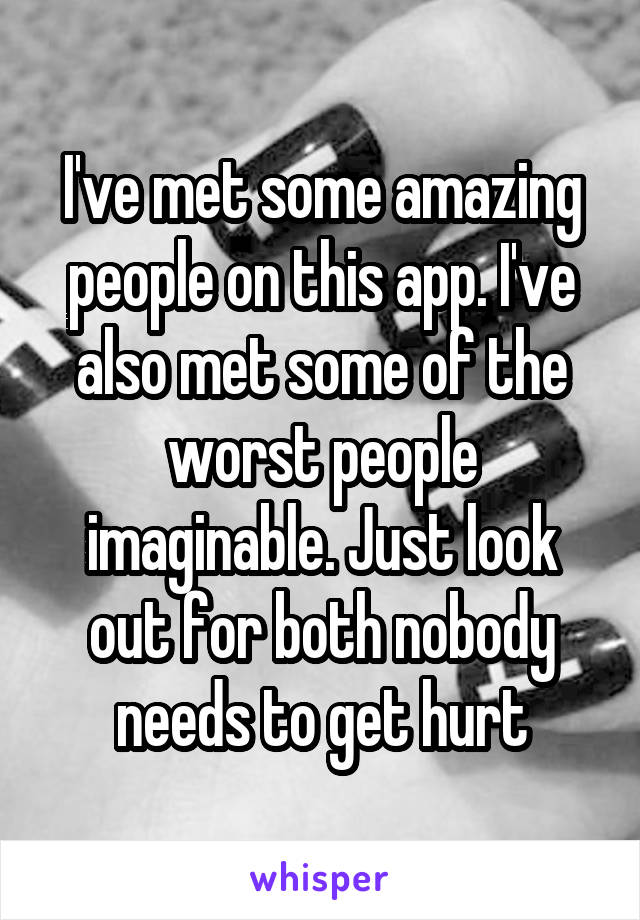 I've met some amazing people on this app. I've also met some of the worst people imaginable. Just look out for both nobody needs to get hurt