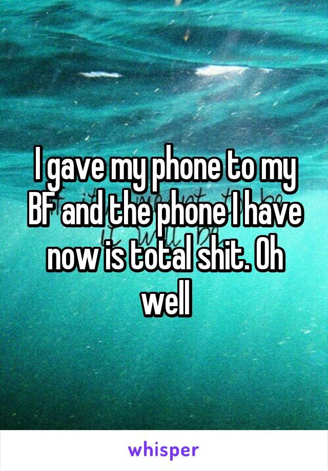I gave my phone to my BF and the phone I have now is total shit. Oh well