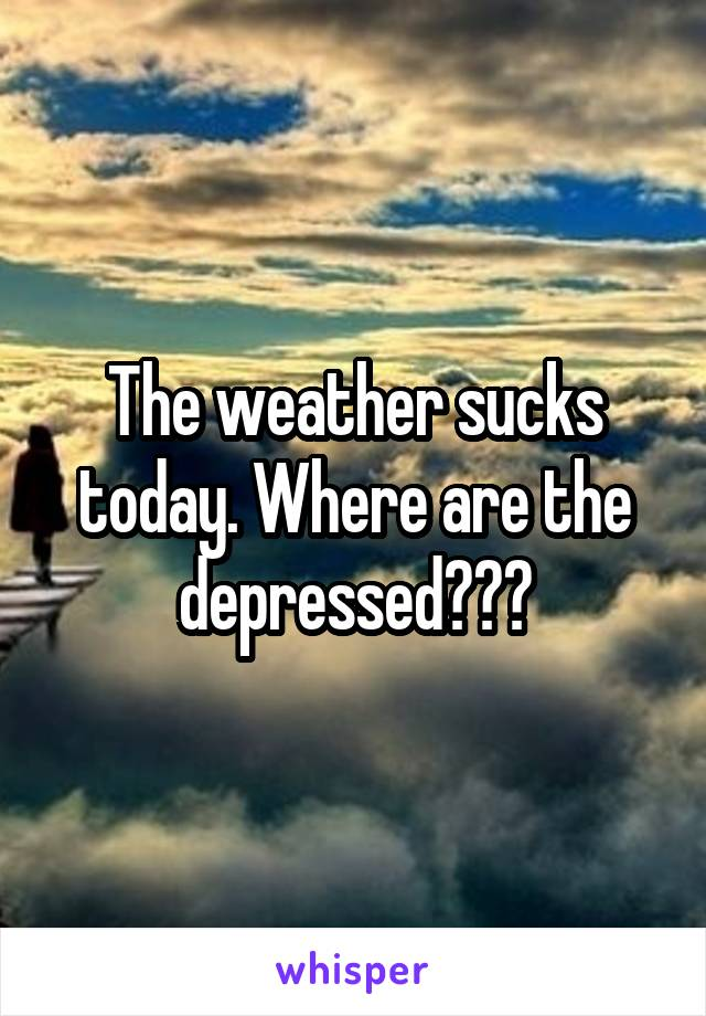 The weather sucks today. Where are the depressed???
