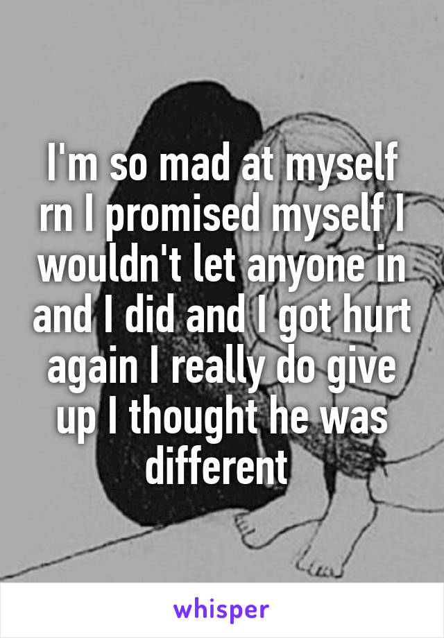 I'm so mad at myself rn I promised myself I wouldn't let anyone in and I did and I got hurt again I really do give up I thought he was different