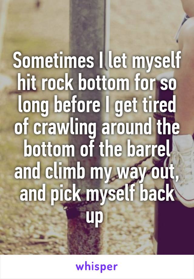 Sometimes I let myself hit rock bottom for so long before I get tired of crawling around the bottom of the barrel and climb my way out, and pick myself back up