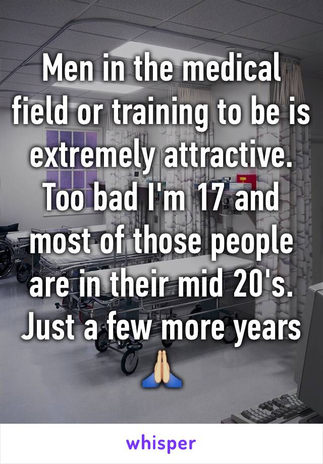 Men in the medical field or training to be is extremely attractive. Too bad I'm 17 and most of those people are in their mid 20's. Just a few more years 🙏🏼