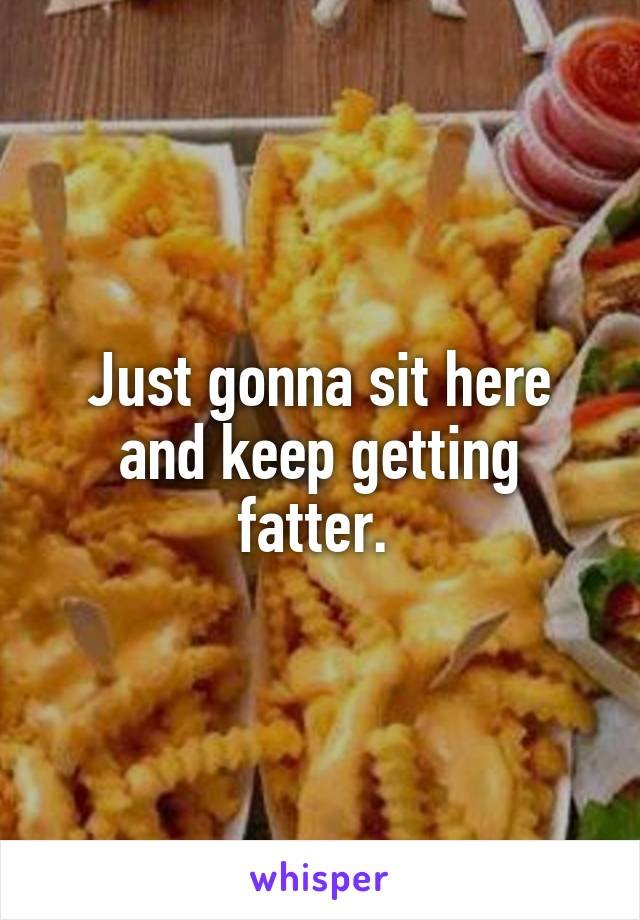 Just gonna sit here and keep getting fatter.