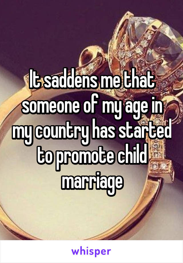 It saddens me that someone of my age in my country has started to promote child marriage