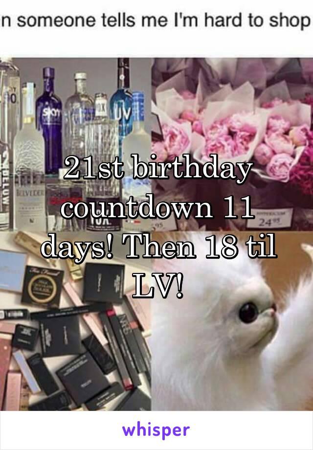 21st birthday countdown 11 days! Then 18 til LV!