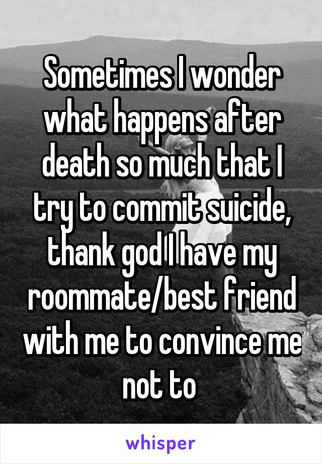 Sometimes I wonder what happens after death so much that I try to commit suicide, thank god I have my roommate/best friend with me to convince me not to
